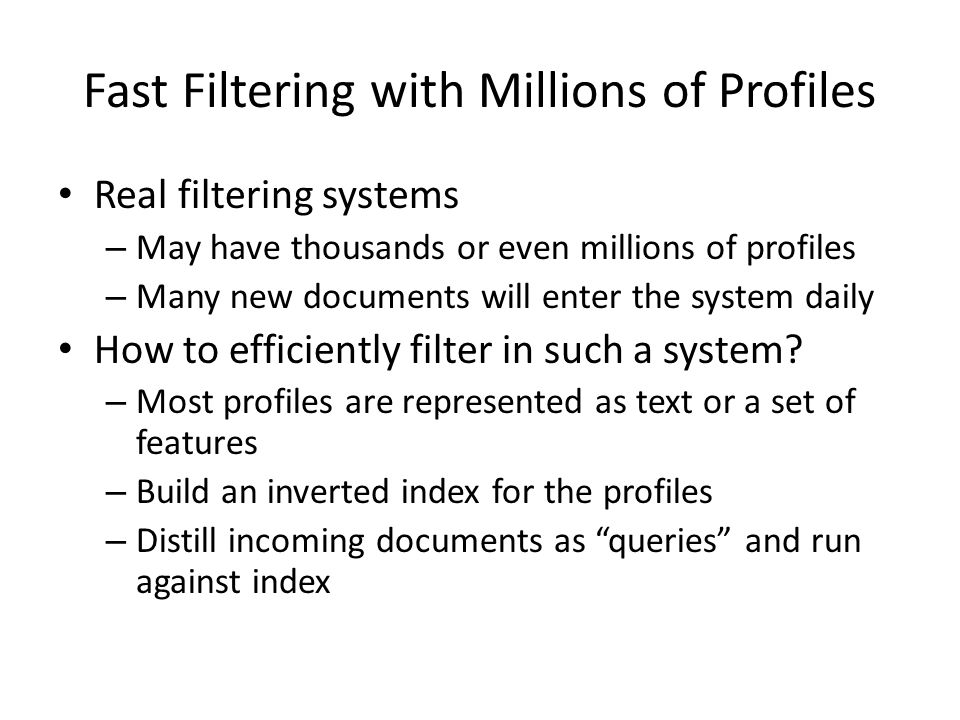 Fast Filtering with Millions of Profiles Real filtering systems – May have thousands or even millions of profiles – Many new documents will enter the system daily How to efficiently filter in such a system.