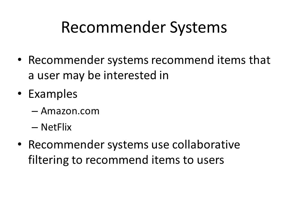 Recommender Systems Recommender systems recommend items that a user may be interested in Examples – Amazon.com – NetFlix Recommender systems use collaborative filtering to recommend items to users