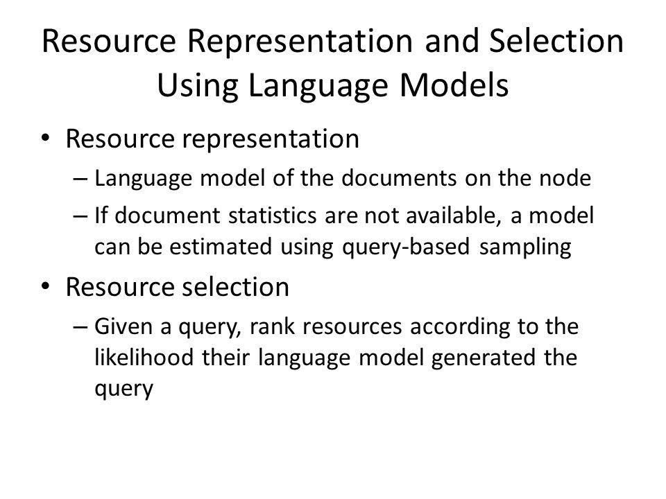 Resource Representation and Selection Using Language Models Resource representation – Language model of the documents on the node – If document statistics are not available, a model can be estimated using query-based sampling Resource selection – Given a query, rank resources according to the likelihood their language model generated the query