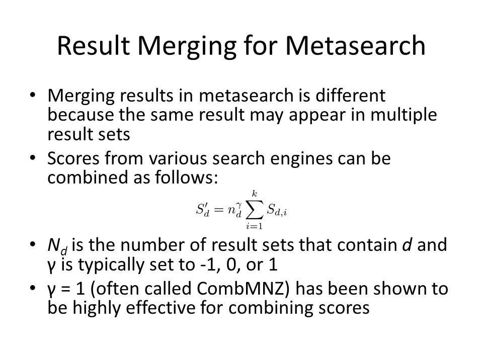 Result Merging for Metasearch Merging results in metasearch is different because the same result may appear in multiple result sets Scores from various search engines can be combined as follows: N d is the number of result sets that contain d and γ is typically set to -1, 0, or 1 γ = 1 (often called CombMNZ) has been shown to be highly effective for combining scores