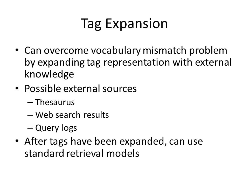 Tag Expansion Can overcome vocabulary mismatch problem by expanding tag representation with external knowledge Possible external sources – Thesaurus – Web search results – Query logs After tags have been expanded, can use standard retrieval models