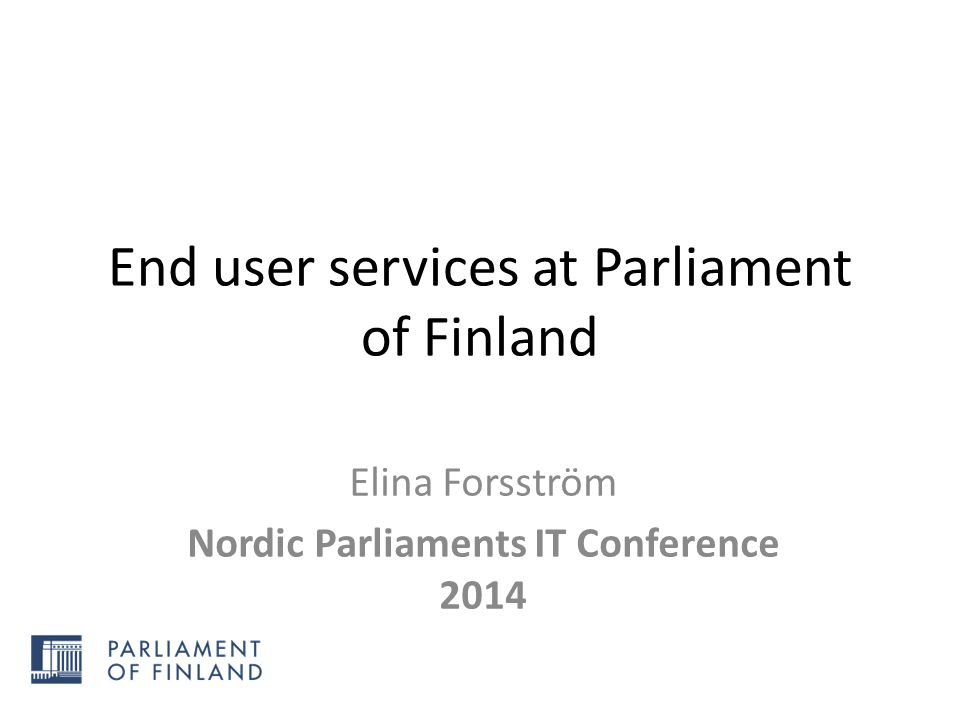 End user services at Parliament of Finland Elina Forsström Nordic Parliaments IT Conference 2014