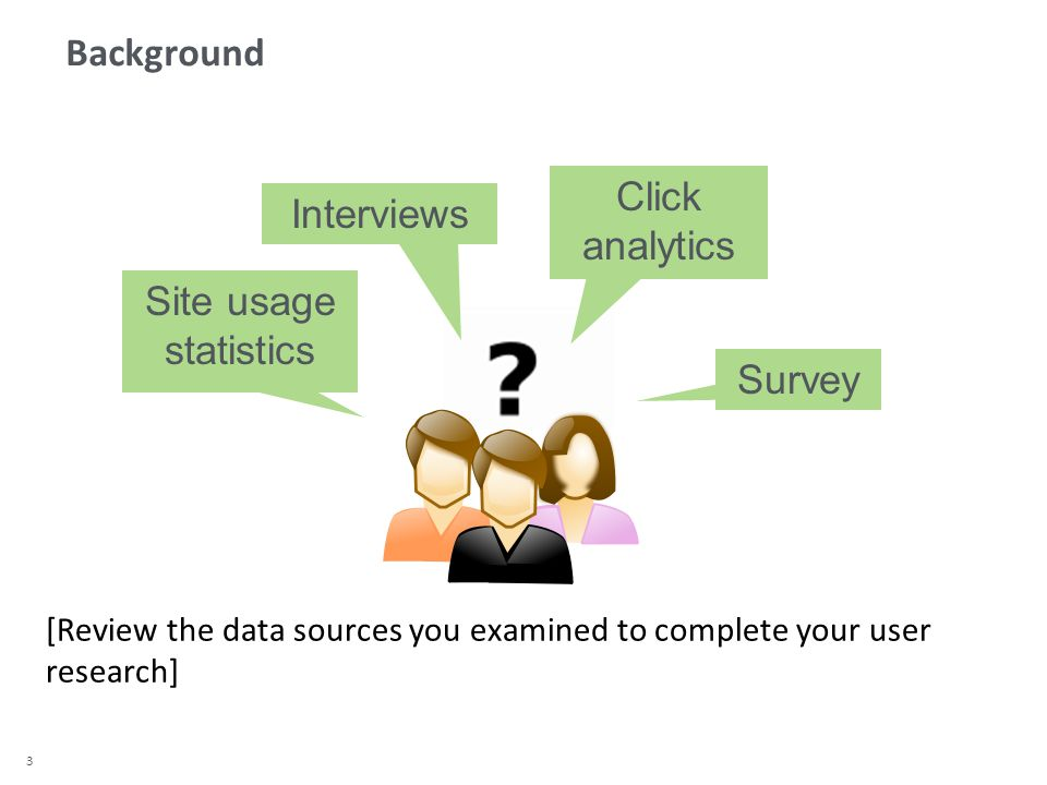 3 Background Click analytics Site usage statistics Survey [Review the data sources you examined to complete your user research] Interviews