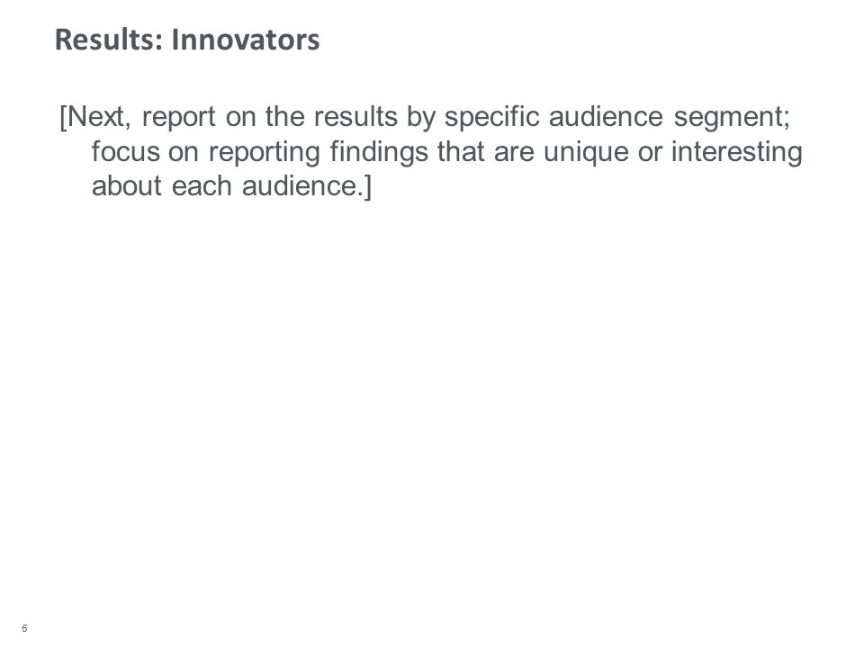 6 Results: Innovators [Next, report on the results by specific audience segment; focus on reporting findings that are unique or interesting about each audience.]