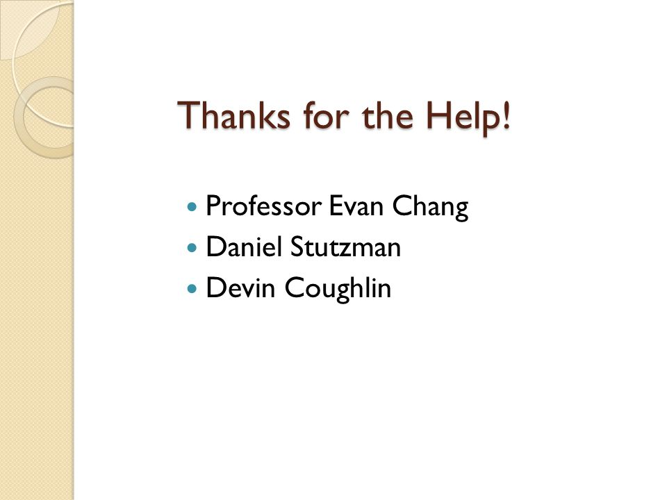 Thanks for the Help! Professor Evan Chang Daniel Stutzman Devin Coughlin