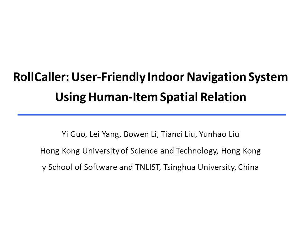 RollCaller: User-Friendly Indoor Navigation System Using Human-Item Spatial Relation Yi Guo, Lei Yang, Bowen Li, Tianci Liu, Yunhao Liu Hong Kong Univ