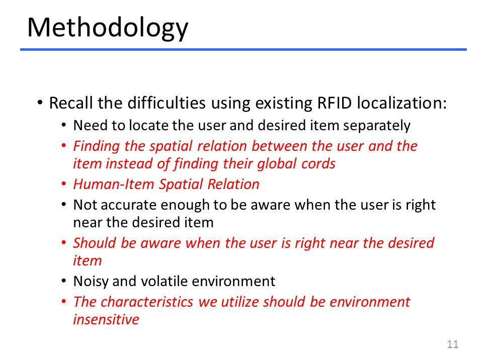 Methodology Recall the difficulties using existing RFID localization: Need to locate the user and desired item separately Finding the spatial relation between the user and the item instead of finding their global cords Human-Item Spatial Relation Not accurate enough to be aware when the user is right near the desired item Should be aware when the user is right near the desired item Noisy and volatile environment The characteristics we utilize should be environment insensitive 11