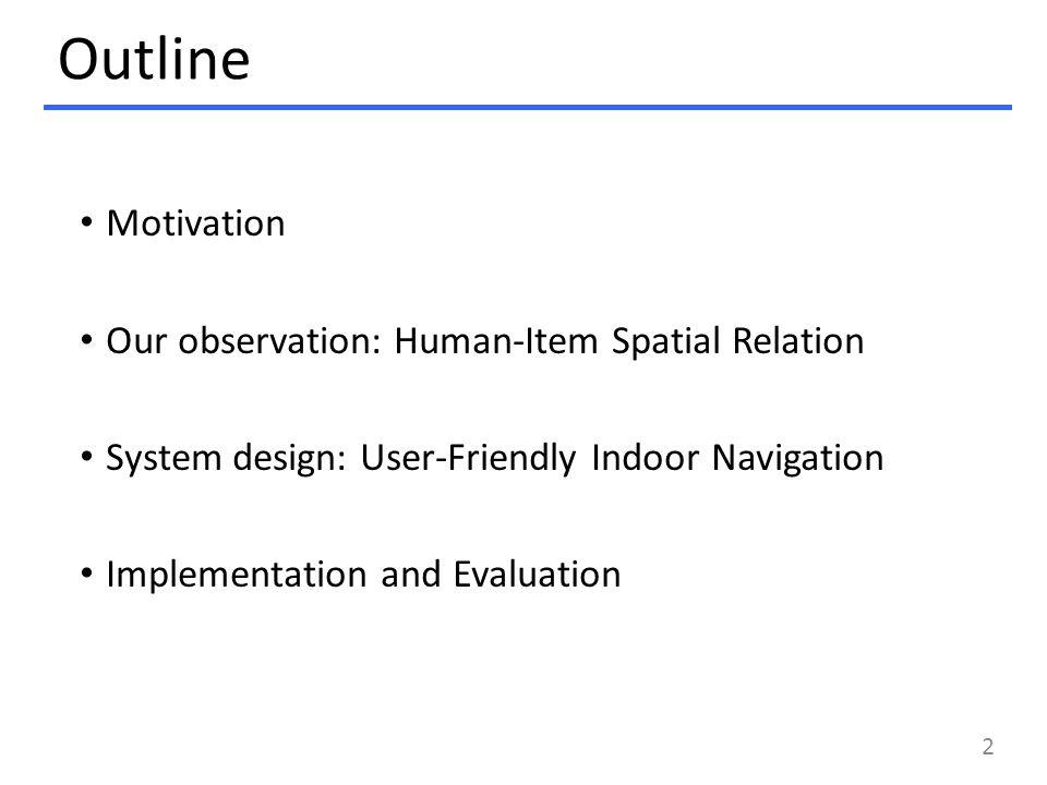 Outline Motivation Our observation: Human-Item Spatial Relation System design: User-Friendly Indoor Navigation Implementation and Evaluation 2
