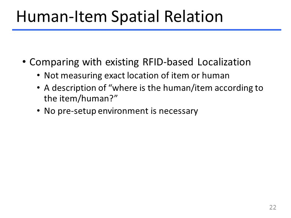 Human-Item Spatial Relation Comparing with existing RFID-based Localization Not measuring exact location of item or human A description of where is the human/item according to the item/human? No pre-setup environment is necessary 22