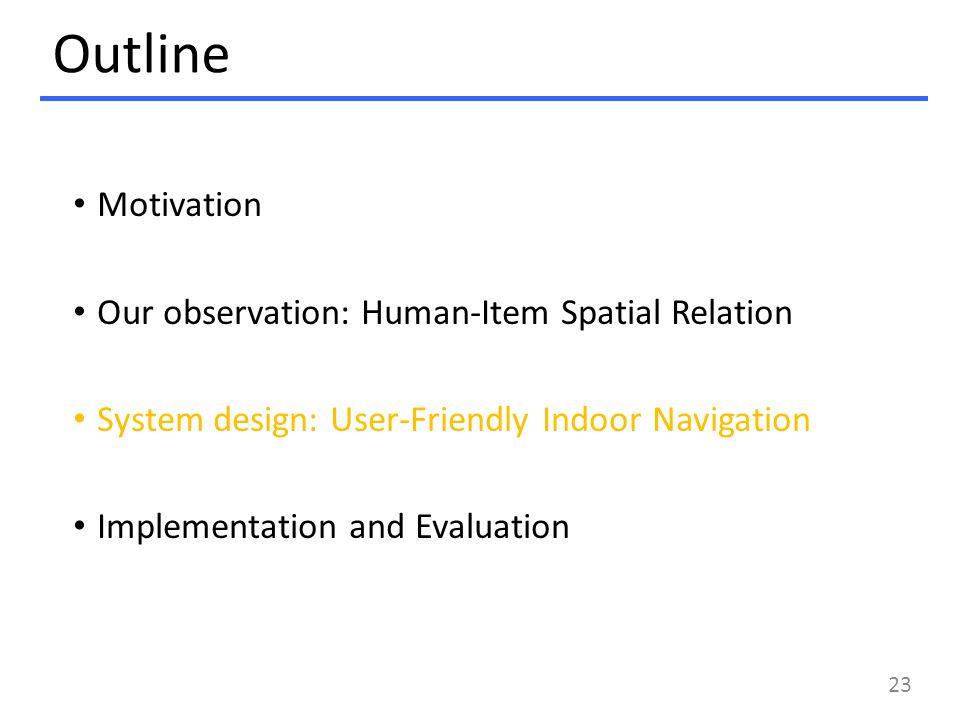 Outline Motivation Our observation: Human-Item Spatial Relation System design: User-Friendly Indoor Navigation Implementation and Evaluation 23