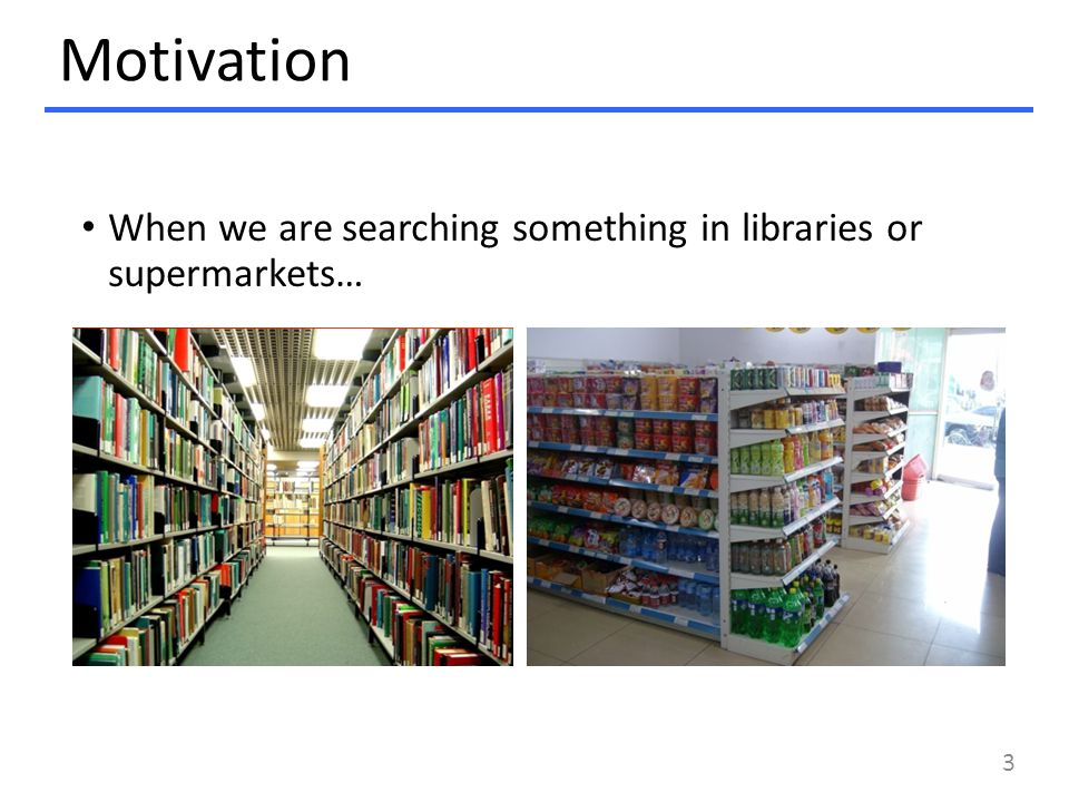 Motivation When we are searching something in libraries or supermarkets… 3