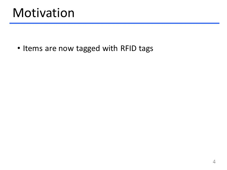 Motivation Items are now tagged with RFID tags 4