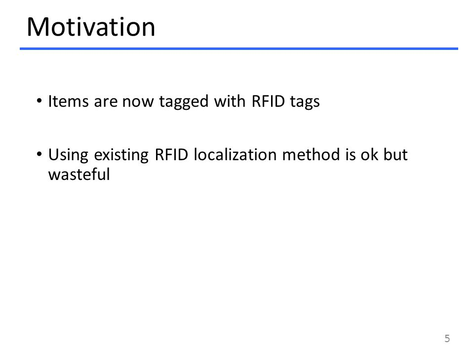 Motivation Items are now tagged with RFID tags Using existing RFID localization method is ok but wasteful 5