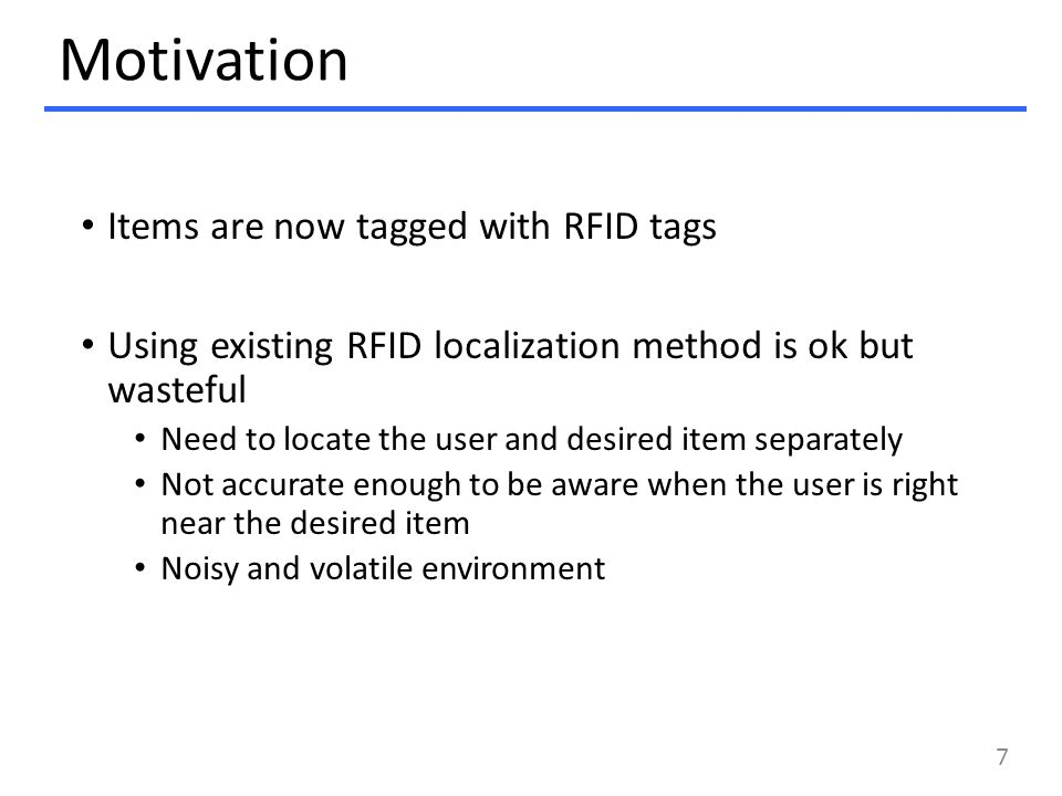 Motivation Items are now tagged with RFID tags Using existing RFID localization method is ok but wasteful Need to locate the user and desired item separately Not accurate enough to be aware when the user is right near the desired item Noisy and volatile environment 7