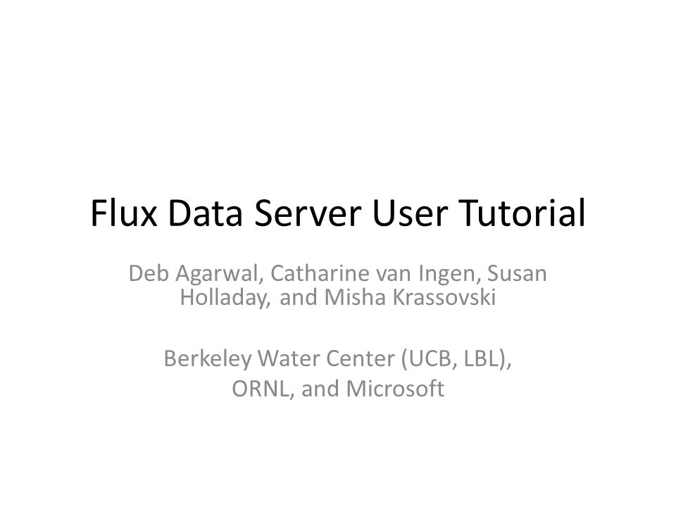 Flux Data Server User Tutorial Deb Agarwal, Catharine van Ingen, Susan Holladay, and Misha Krassovski Berkeley Water Center (UCB, LBL), ORNL, and Micr