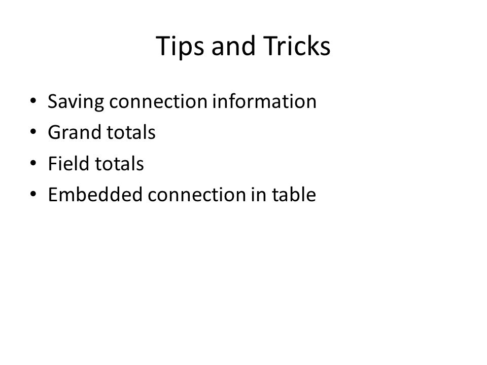 Tips and Tricks Saving connection information Grand totals Field totals Embedded connection in table
