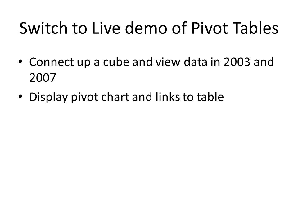 Switch to Live demo of Pivot Tables Connect up a cube and view data in 2003 and 2007 Display pivot chart and links to table