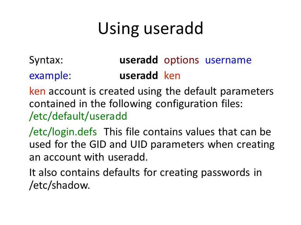 Using useradd Syntax: useradd options username example:useradd ken ken account is created using the default parameters contained in the following conf