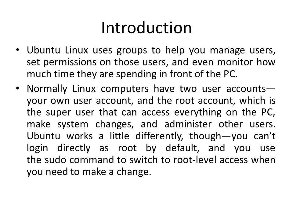 Introduction Ubuntu Linux uses groups to help you manage users, set permissions on those users, and even monitor how much time they are spending in fr
