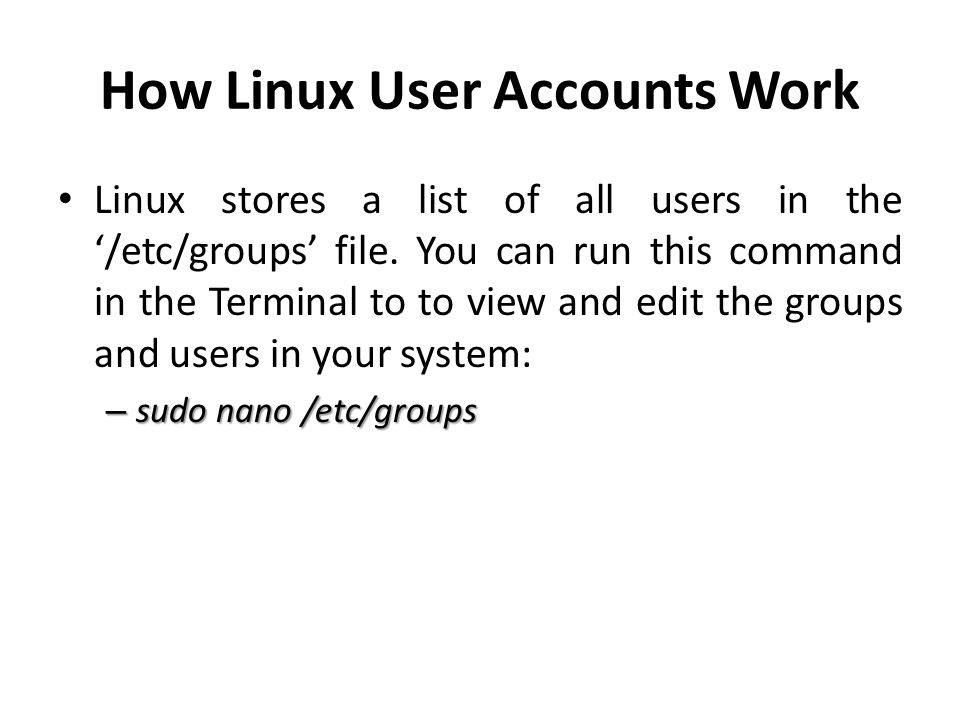 How Linux User Accounts Work Linux stores a list of all users in the '/etc/groups' file. You can run this command in the Terminal to to view and edit
