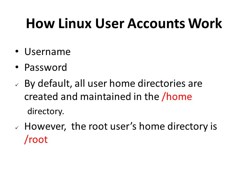 How Linux User Accounts Work Username Password By default, all user home directories are created and maintained in the /home directory. However, the r