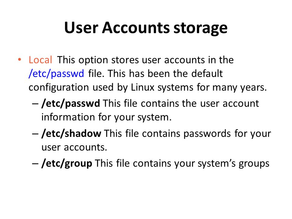 User Accounts storage Local This option stores user accounts in the /etc/passwd file. This has been the default configuration used by Linux systems fo