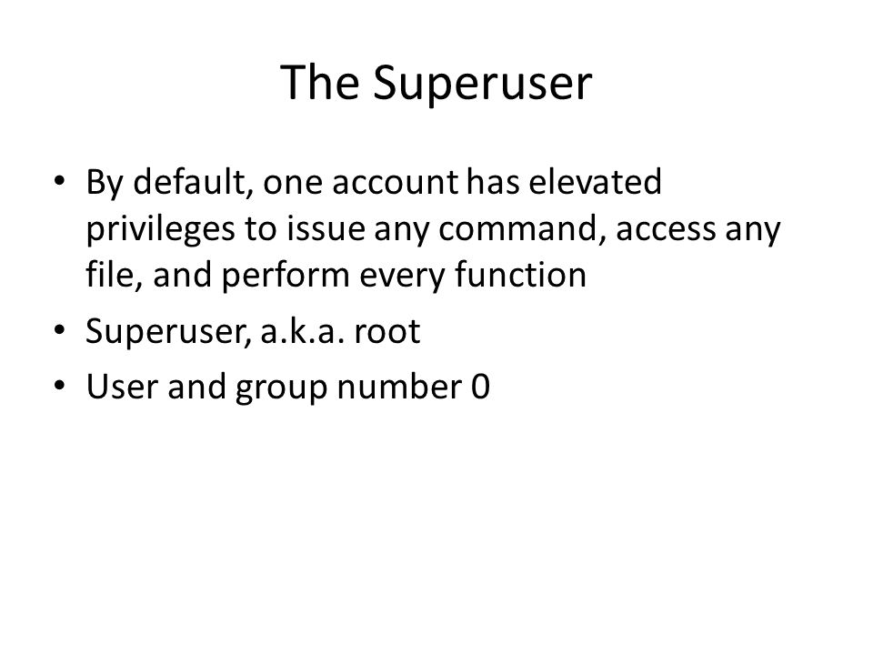 The Superuser Must limit use of root – Inexperienced users can cause serious harm – Use of root for non-privileged tasks unnecessary and can be open to attack – Security and privacy violations – root can look at anyone's files Limit what root can do remotely Ensure a strong password