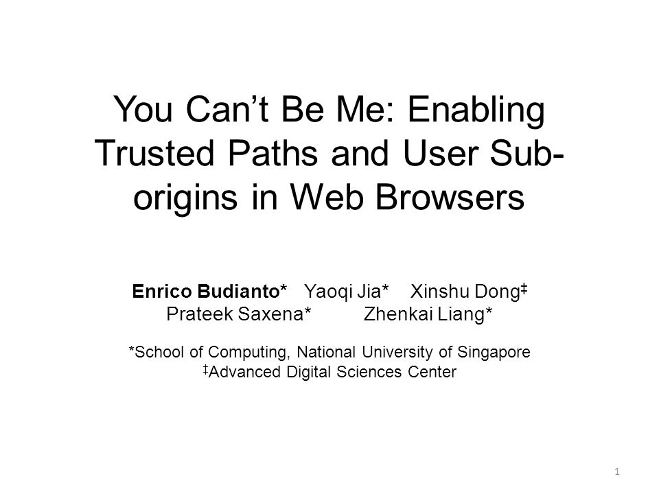 You Can't Be Me: Enabling Trusted Paths and User Sub- origins in Web Browsers Enrico Budianto* Yaoqi Jia* Xinshu Dong ‡ Prateek Saxena*Zhenkai Liang* *School of Computing, National University of Singapore ‡ Advanced Digital Sciences Center 1