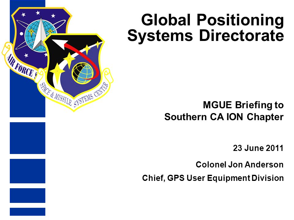 Global Positioning Systems Directorate 23 June 2011 MGUE Briefing to Southern CA ION Chapter Colonel Jon Anderson Chief, GPS User Equipment Division