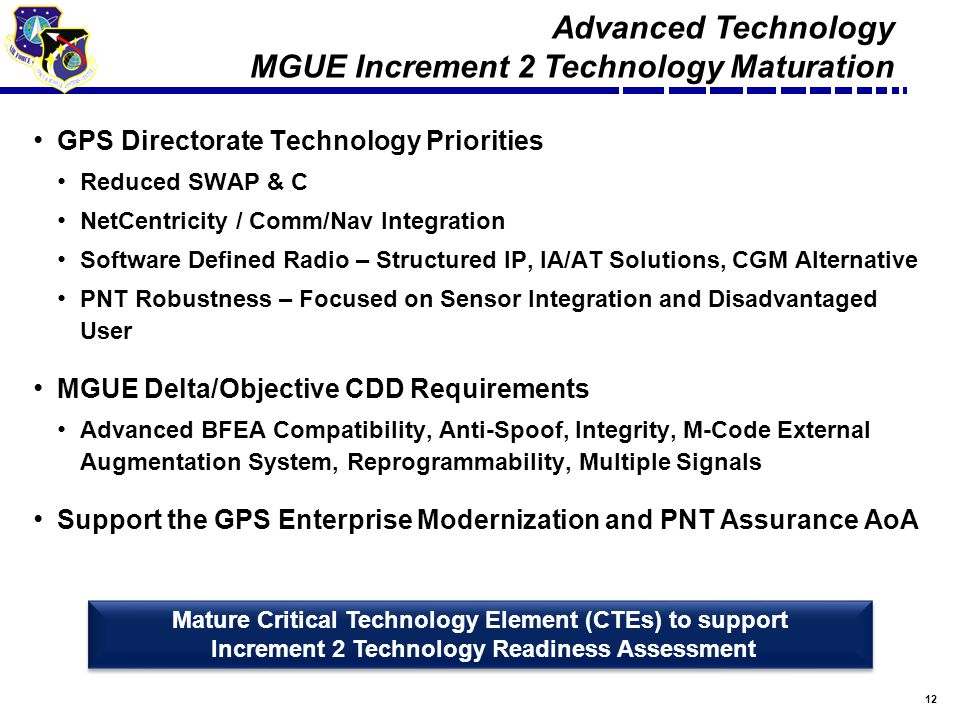 12 GPS Directorate Technology Priorities Reduced SWAP & C NetCentricity / Comm/Nav Integration Software Defined Radio – Structured IP, IA/AT Solutions, CGM Alternative PNT Robustness – Focused on Sensor Integration and Disadvantaged User MGUE Delta/Objective CDD Requirements Advanced BFEA Compatibility, Anti-Spoof, Integrity, M-Code External Augmentation System, Reprogrammability, Multiple Signals Support the GPS Enterprise Modernization and PNT Assurance AoA Advanced Technology MGUE Increment 2 Technology Maturation Mature Critical Technology Element (CTEs) to support Increment 2 Technology Readiness Assessment Mature Critical Technology Element (CTEs) to support Increment 2 Technology Readiness Assessment