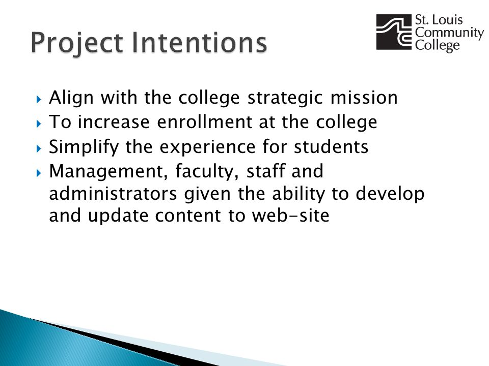  Align with the college strategic mission  To increase enrollment at the college  Simplify the experience for students  Management, faculty, staff and administrators given the ability to develop and update content to web-site