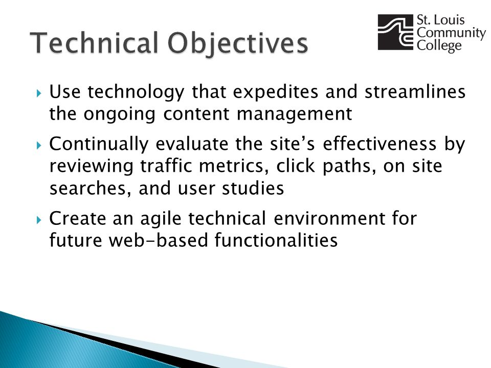  Use technology that expedites and streamlines the ongoing content management  Continually evaluate the site's effectiveness by reviewing traffic metrics, click paths, on site searches, and user studies  Create an agile technical environment for future web-based functionalities