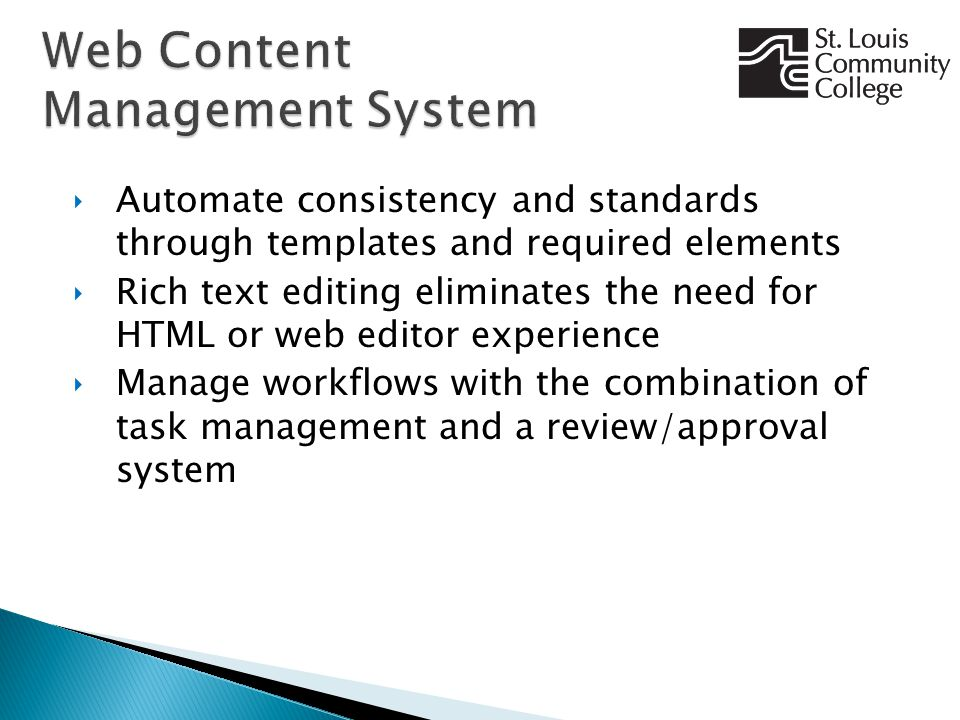 ‣Automate consistency and standards through templates and required elements ‣Rich text editing eliminates the need for HTML or web editor experience ‣Manage workflows with the combination of task management and a review/approval system