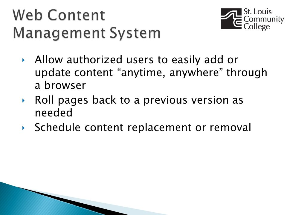 ‣Allow authorized users to easily add or update content anytime, anywhere through a browser ‣Roll pages back to a previous version as needed ‣Schedule content replacement or removal