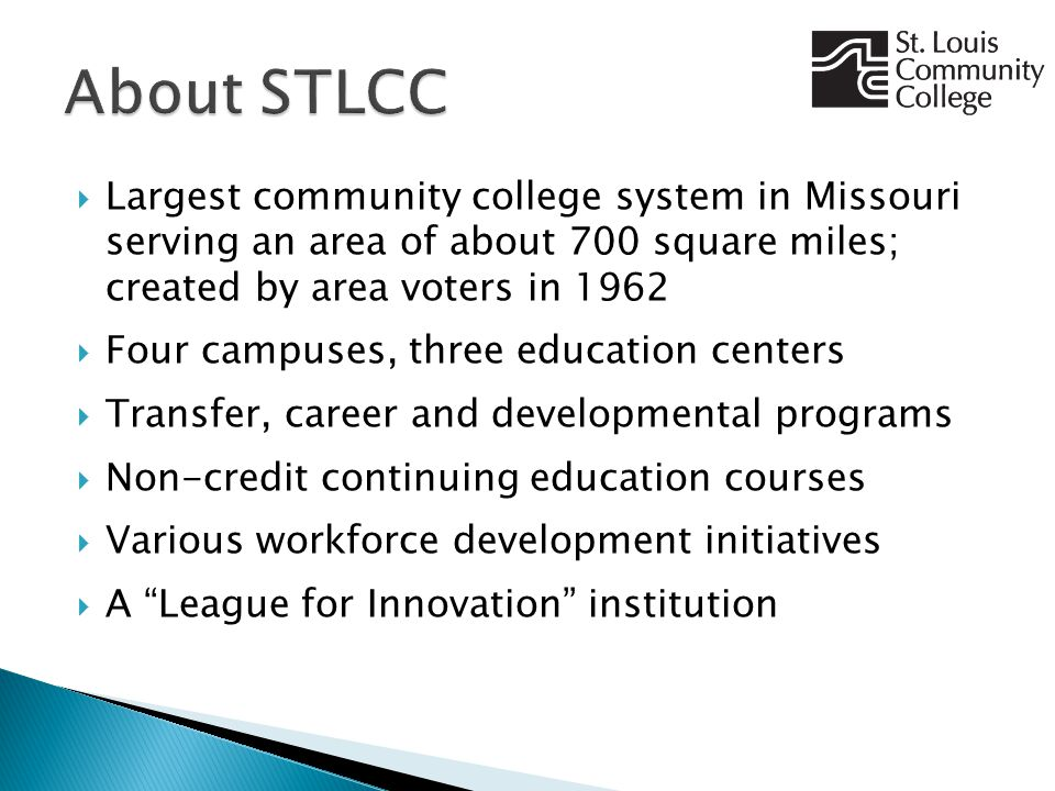  Largest community college system in Missouri serving an area of about 700 square miles; created by area voters in 1962  Four campuses, three education centers  Transfer, career and developmental programs  Non-credit continuing education courses  Various workforce development initiatives  A League for Innovation institution
