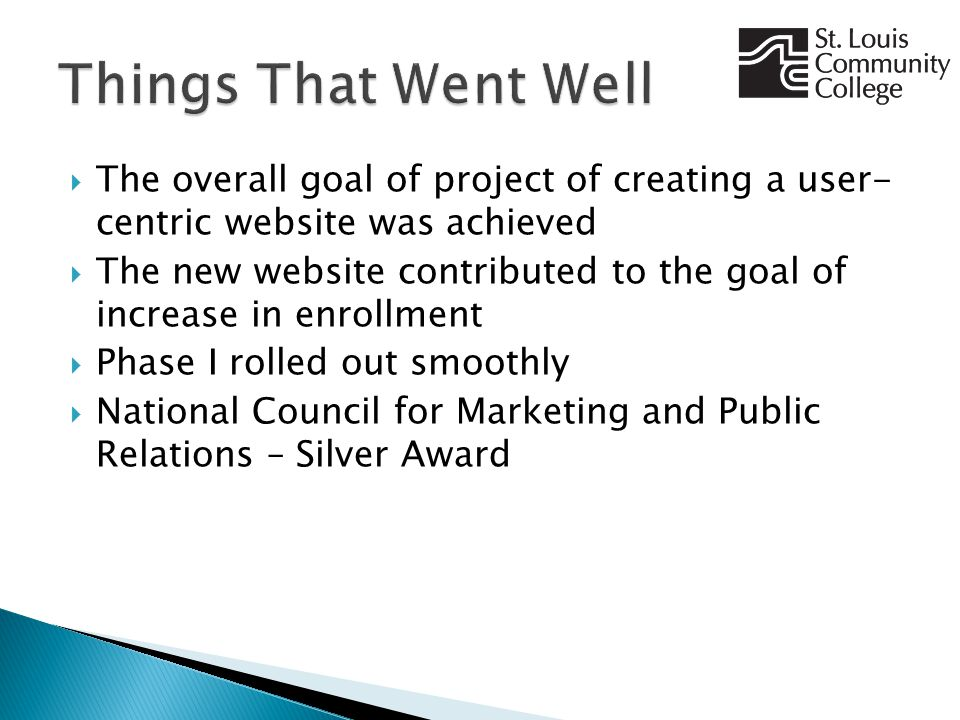  The overall goal of project of creating a user- centric website was achieved  The new website contributed to the goal of increase in enrollment  Phase I rolled out smoothly  National Council for Marketing and Public Relations – Silver Award