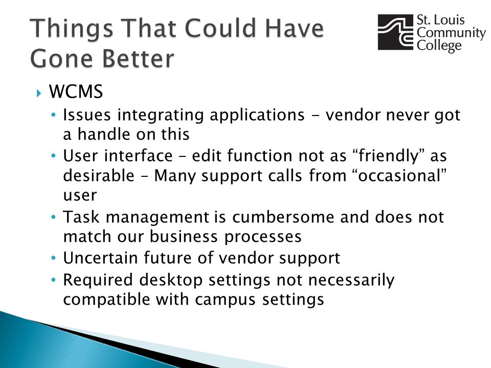  WCMS Issues integrating applications - vendor never got a handle on this User interface – edit function not as friendly as desirable – Many support calls from occasional user Task management is cumbersome and does not match our business processes Uncertain future of vendor support Required desktop settings not necessarily compatible with campus settings