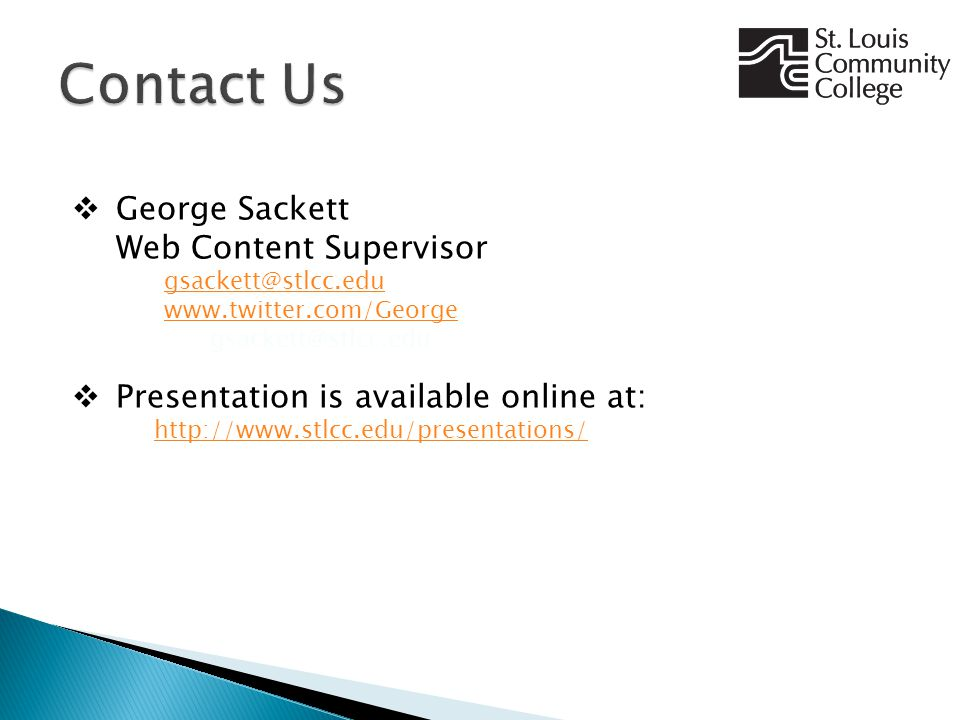  George Sackett Web Content Supervisor gsackett@stlcc.edu www.twitter.com/George gsackett@stlcc.edu www.twitter.com/George gsackett@stlcc.edu  Presentation is available online at: http://www.stlcc.edu/presentations/ http://www.stlcc.edu/presentations/