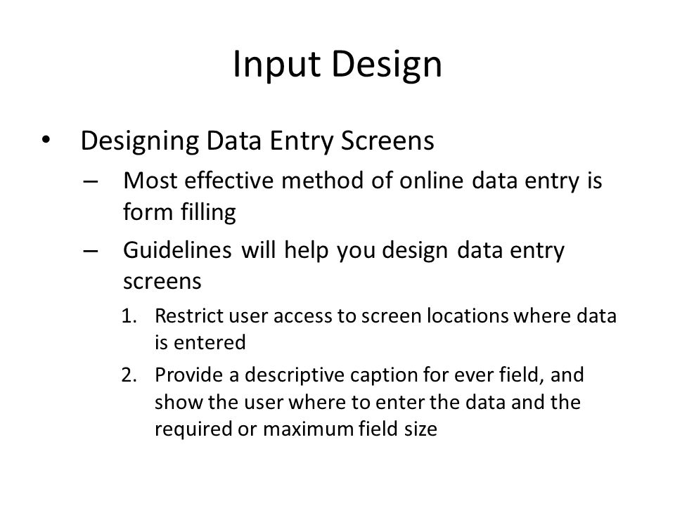 Input Design Designing Data Entry Screens – Most effective method of online data entry is form filling – Guidelines will help you design data entry sc