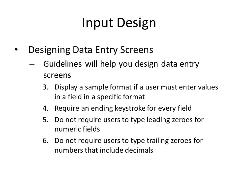 Input Design Designing Data Entry Screens – Guidelines will help you design data entry screens 3.Display a sample format if a user must enter values i