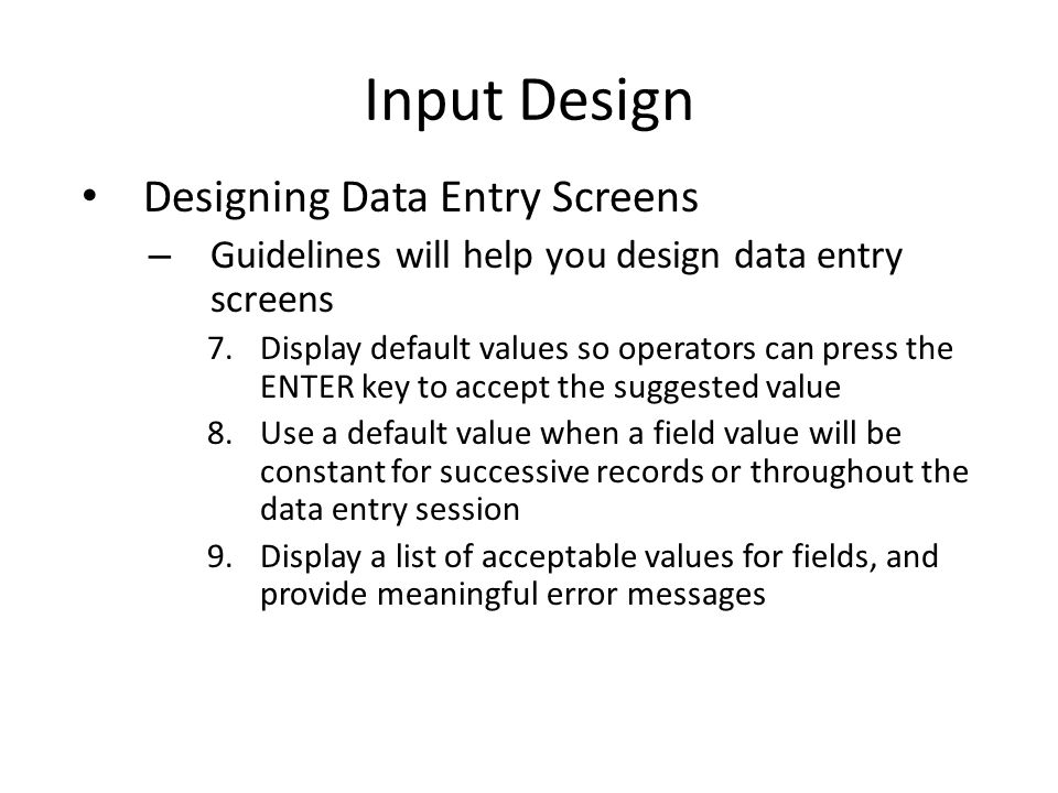 Input Design Designing Data Entry Screens – Guidelines will help you design data entry screens 7.Display default values so operators can press the ENT