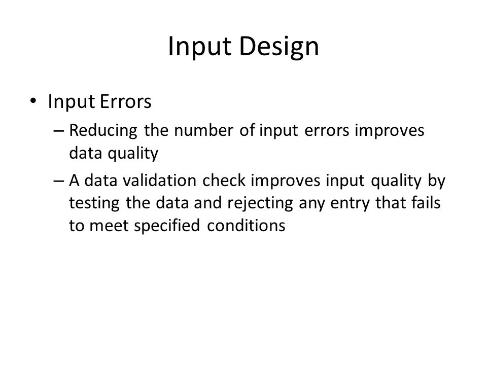 Input Design Input Errors – Reducing the number of input errors improves data quality – A data validation check improves input quality by testing the