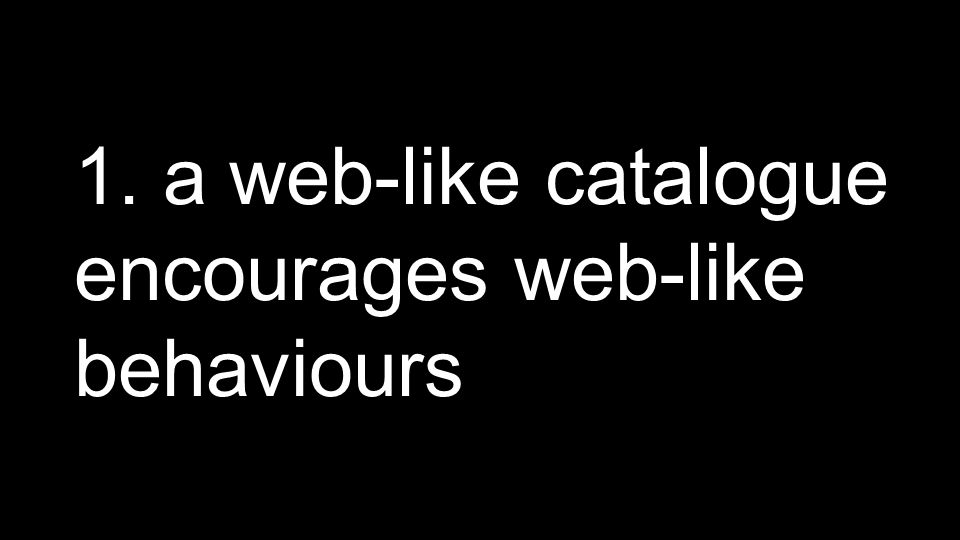1. a web-like catalogue encourages web-like behaviours