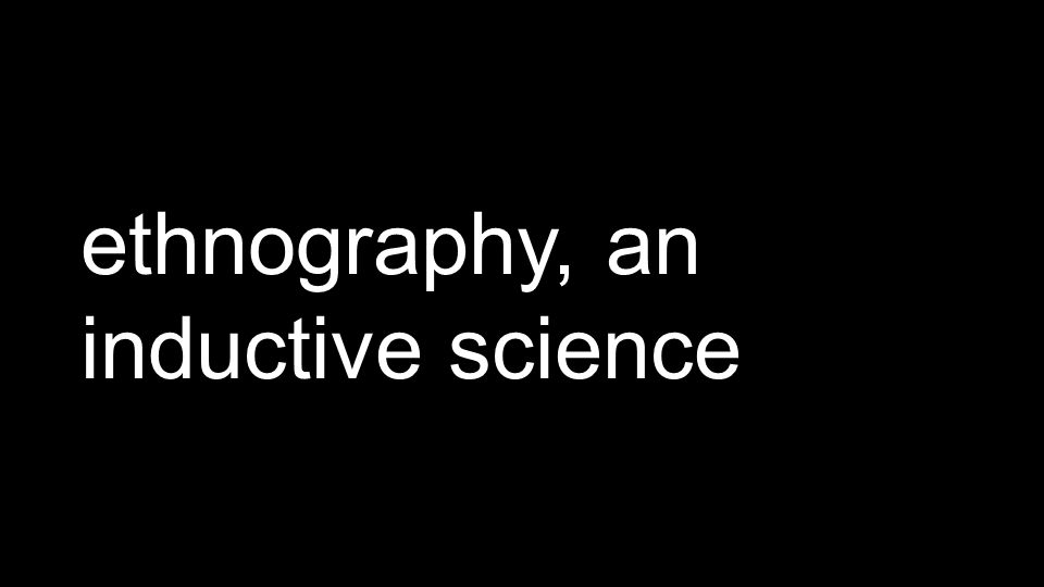 ethnography, an inductive science