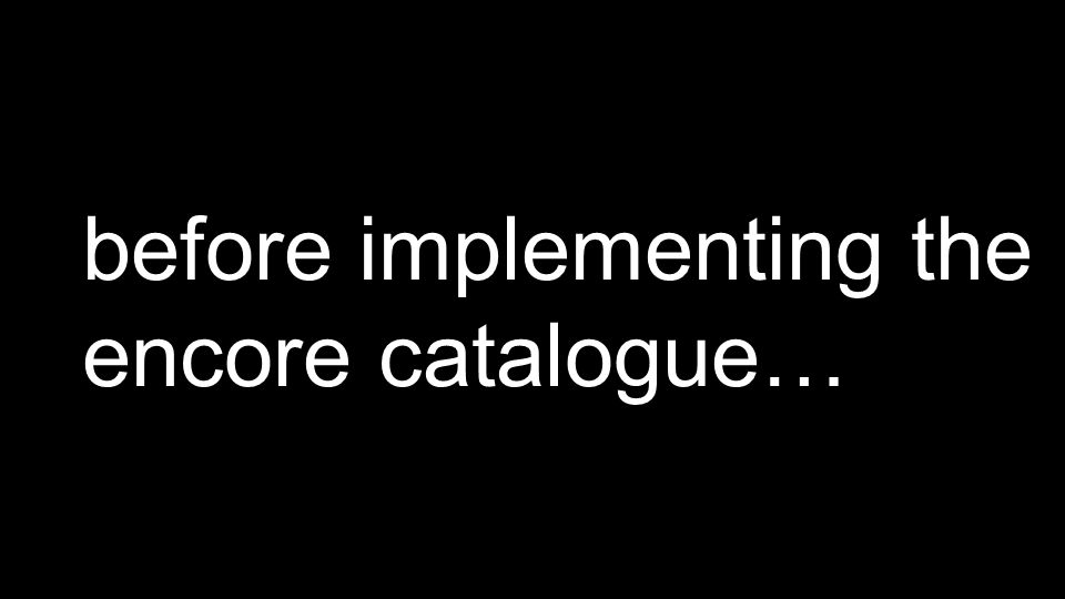 before implementing the encore catalogue…