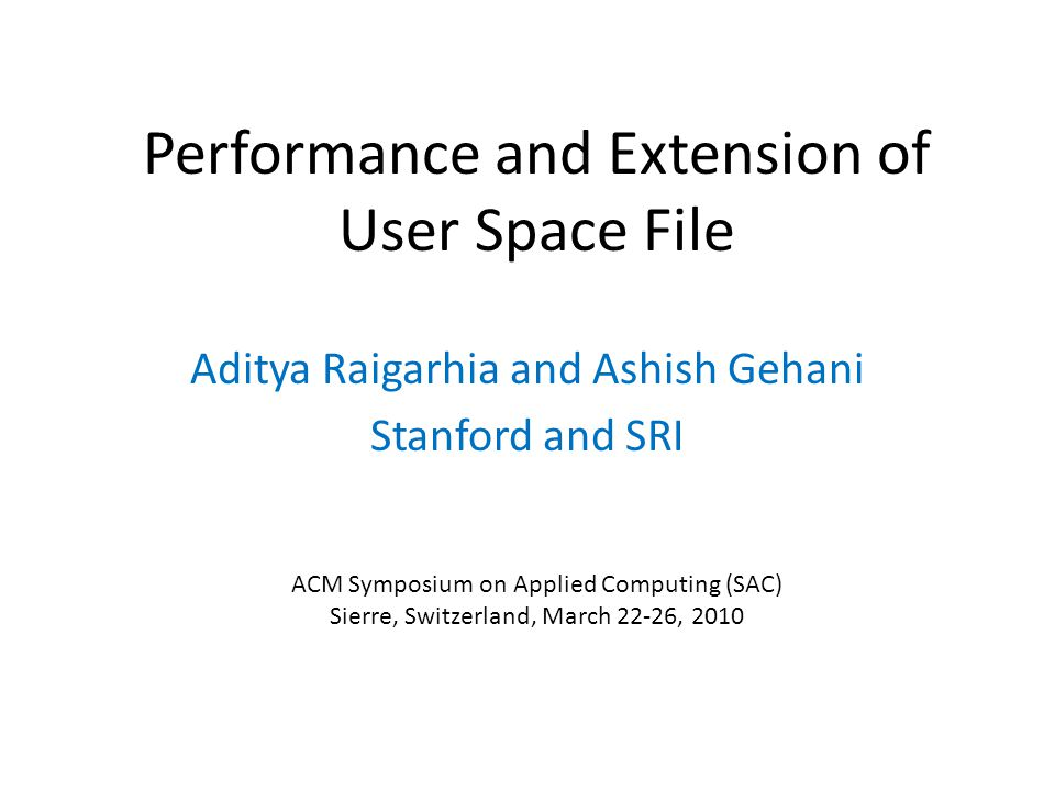 Performance and Extension of User Space File Aditya Raigarhia and Ashish Gehani Stanford and SRI ACM Symposium on Applied Computing (SAC) Sierre, Switzerland, March 22-26, 2010