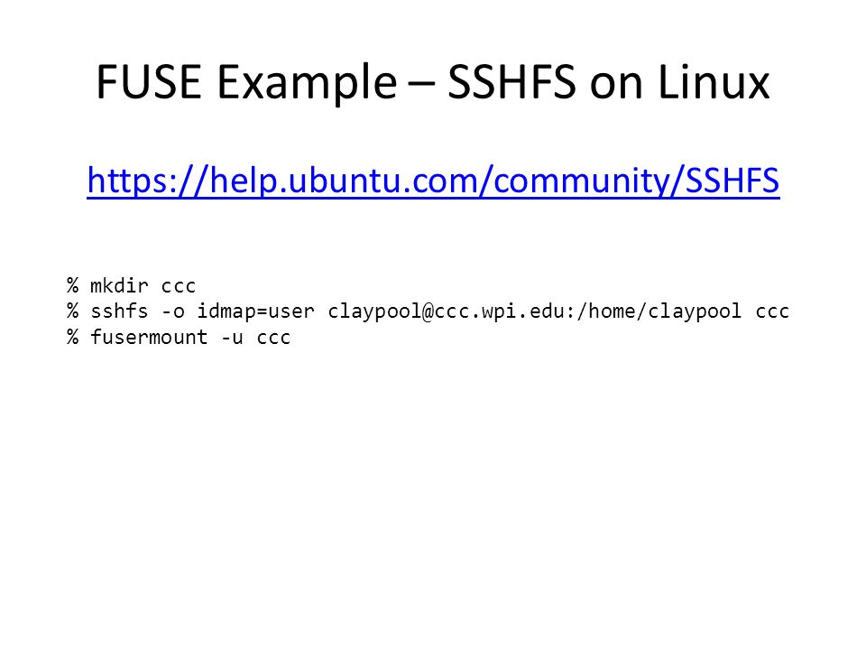 FUSE Example – SSHFS on Linux https://help.ubuntu.com/community/SSHFS % mkdir ccc % sshfs -o idmap=user claypool@ccc.wpi.edu:/home/claypool ccc % fusermount -u ccc
