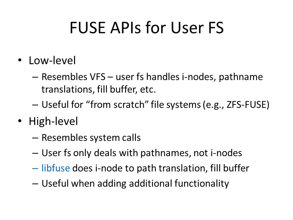 FUSE APIs for User FS Low-level – Resembles VFS – user fs handles i-nodes, pathname translations, fill buffer, etc.
