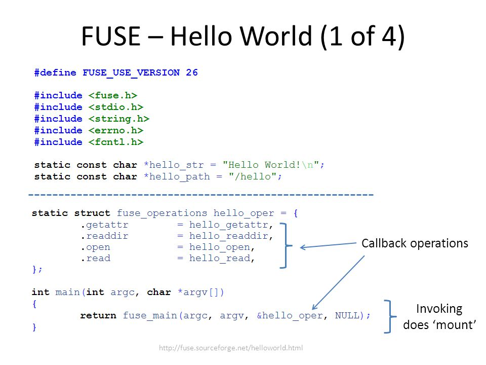 FUSE – Hello World (1 of 4) Callback operations Invoking does 'mount' http://fuse.sourceforge.net/helloworld.html