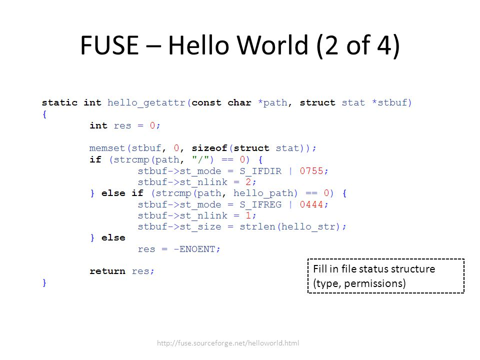 FUSE – Hello World (2 of 4) http://fuse.sourceforge.net/helloworld.html Fill in file status structure (type, permissions)